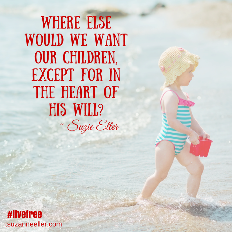Where else would we want our children, except for in the heart of His will?