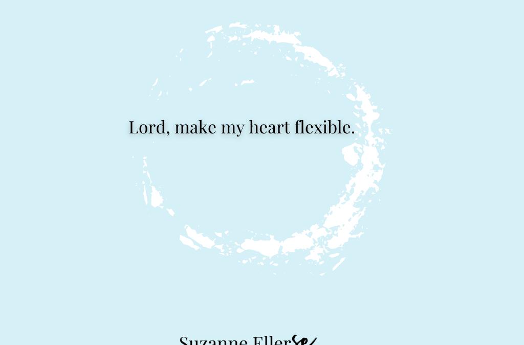 Lord, make my heart flexible